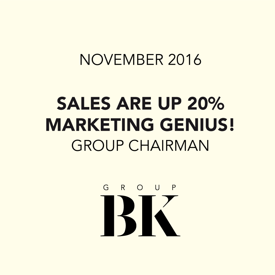 Sales are up 20%. marketing Genius - Chairman, Group BK