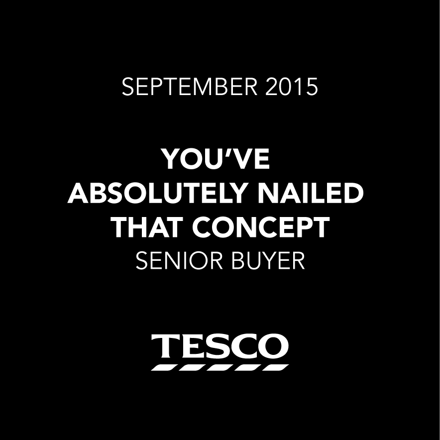 You've absolutely nailed that concept - Senior Buyer, Tesco