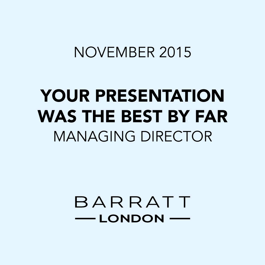 Your presentation was the best by far - Managing Director, Barratt LOndon