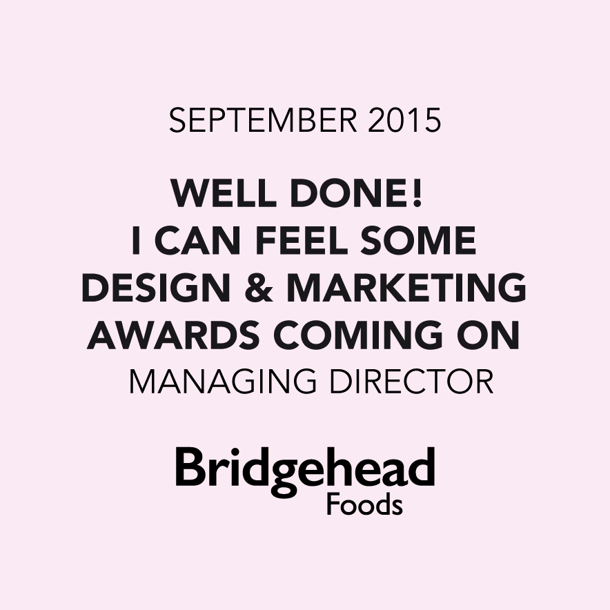 'Well done! I can feel some Design & Marketing Awards coming on'. Managing Director, Bridgehead Foods
